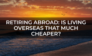 Retiring Abroad  Is Living Overseas that Much Cheaper