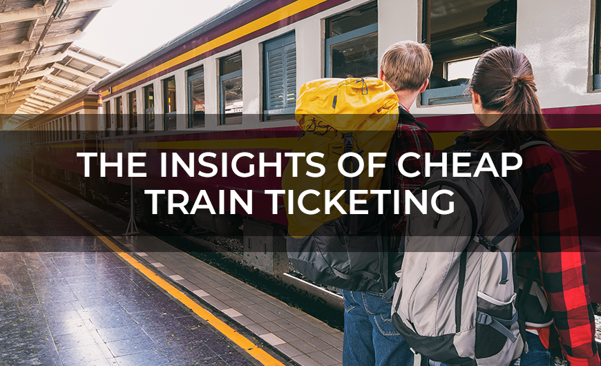 The Insights Of Cheap Train Ticketing