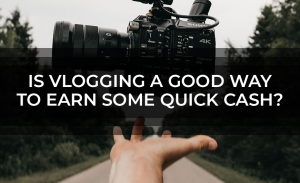 Is Vlogging a Good Way to Earn Some Quick Cash