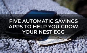 Five Automatic Savings Apps to Help You Grow Your Nest Egg